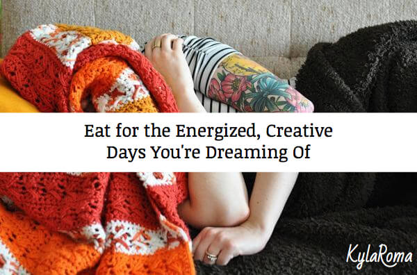 Eat for the Energized Creative Days You're Dreaming Of - Kyla Roma