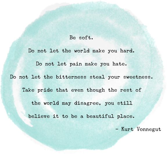 """Be soft. Do not let the world make you hard. Do not let pain make you hate. Do not let the bitterness steal your sweetness. Take pride that even though the rest of the world may disagree, you still believe it to be a beautiful place."" Kurt Vonnegut"