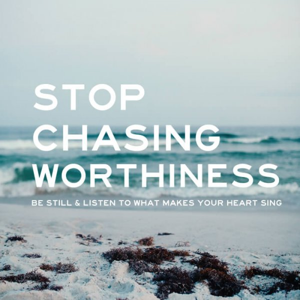 Stop Chasing Worthiness, Be Still & Listen to What Makes Your Heart Sing by Kyla Roma