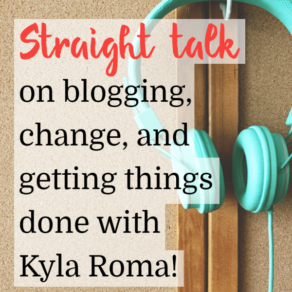 Straight Talk on blogging, change and getting things done with Kyla Roma
