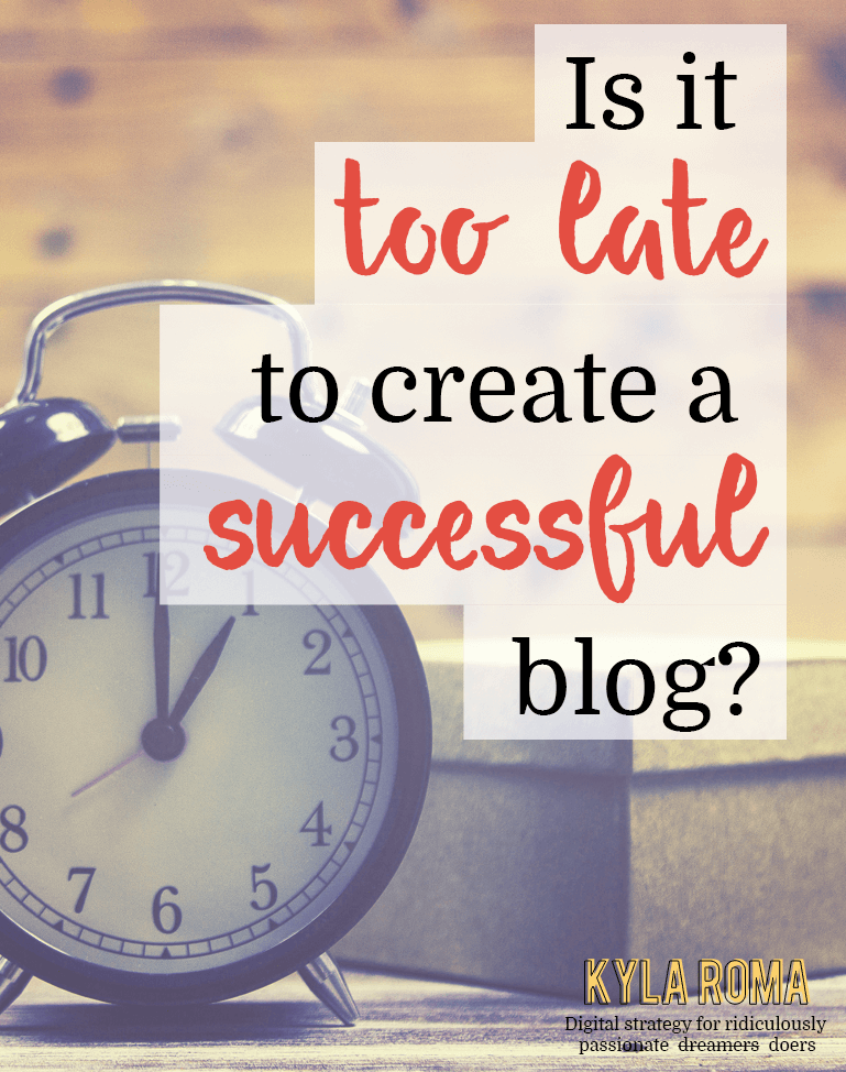 Is It Too Late To Create A Successful Blog - Kyla Roma