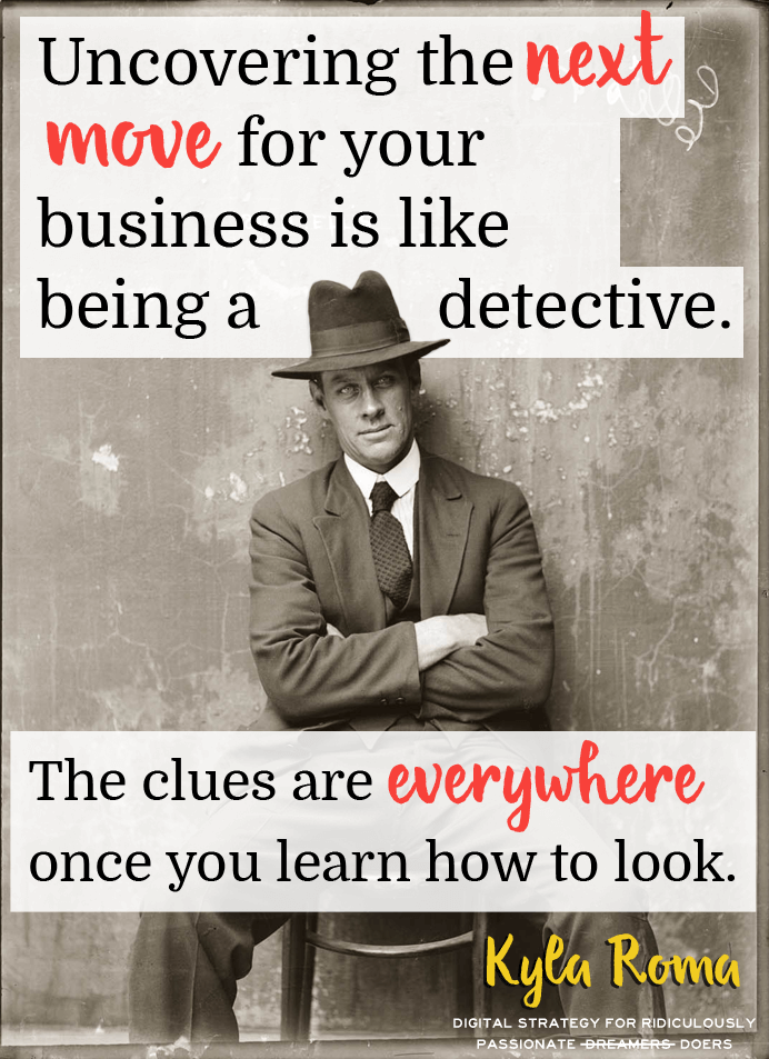 Uncovering the next move for your business is like being a detective. The clues are everywhere once you learn how to look!
